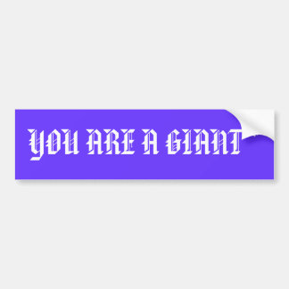 YOU ARE A GIANT * BUMPER STICKER