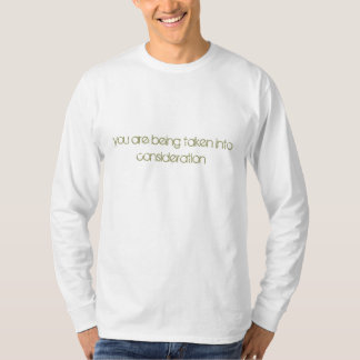 you are being taken into consideration tshirt
