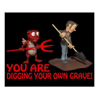 You Are Digging Your Own Grave Print