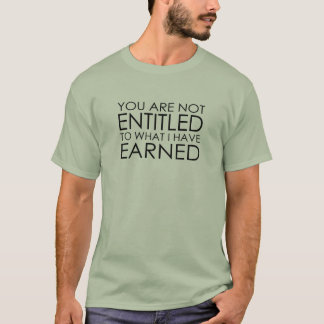 You are not Entitled to what I have Earned T-Shirt