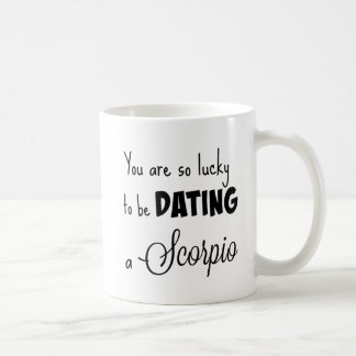 You are so lucky to be dating a Scorpio Coffee Mug