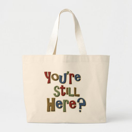 You Are Still Here Funny Bag
