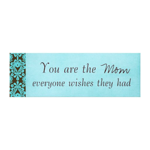 You are the Mom Everyone Wishes Print Stretched Canvas Prints