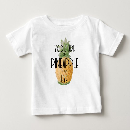 """""""You are the Pineapple of my Eye"""" Baby T-Shirt"""