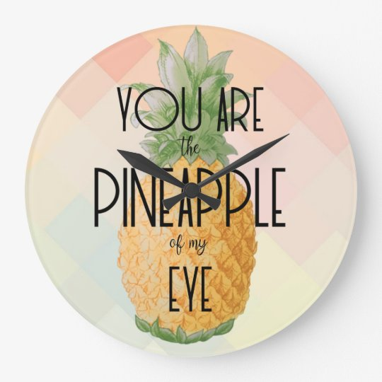 """You are the Pineapple of my Eye"" Large Clock"