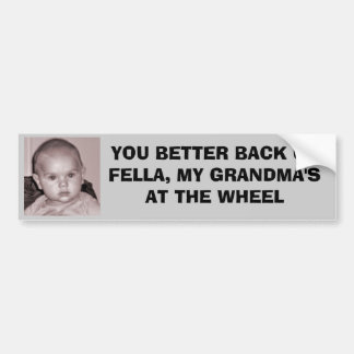 YOU BETTER BACK UP FELLA, MY GRANDMA'S BUMPER STICKER