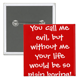 You call me evil, but without me your life woul... 15 cm square badge