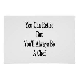 You Can Retire But You'll Always Be A Chef Poster