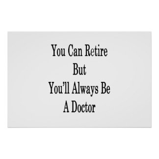 You Can Retire But You'll Always Be A Doctor Poster