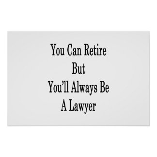 You Can Retire But You'll Always Be A Lawyer Poster