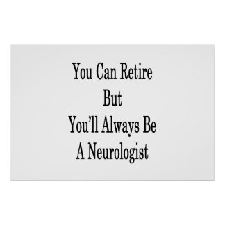 You Can Retire But You'll Always Be A Neurologist Poster