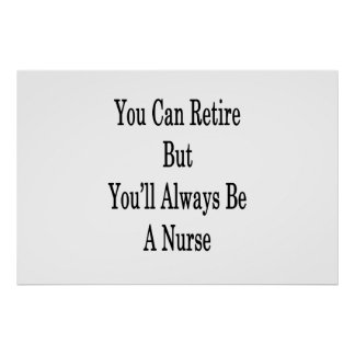 You Can Retire But You'll Always Be A Nurse Poster