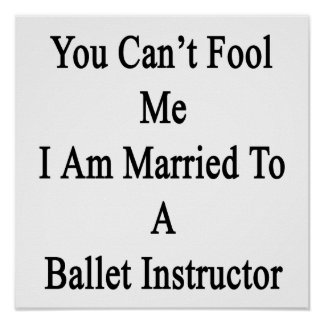 You Can t Fool Me I Am Married To A Ballet Instruc Poster