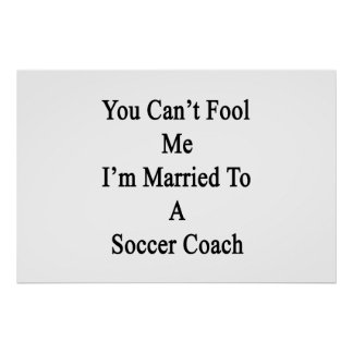 You Can t Fool Me I m Married To A Soccer Coach Print