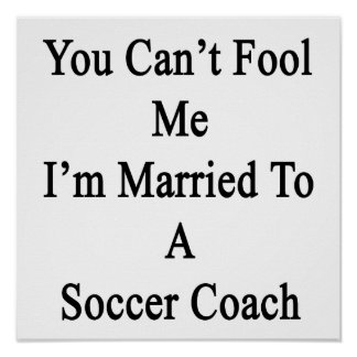 You Can t Fool Me I m Married To A Soccer Coach Poster