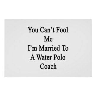 You Can t Fool Me I m Married To A Water Polo Coac Poster