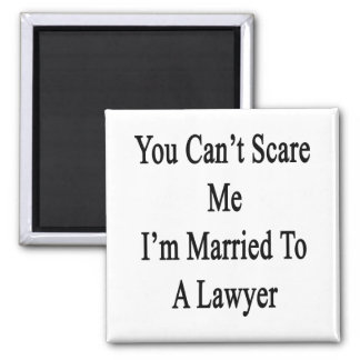 You Can t Scare Me I m Married To A Lawyer Magnets