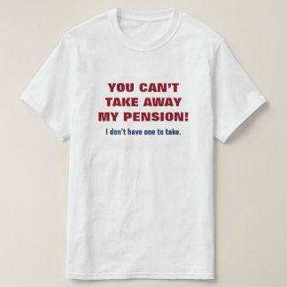 """YOU CAN'T TAKE AWAY MY PENSION!"" T-Shirt"