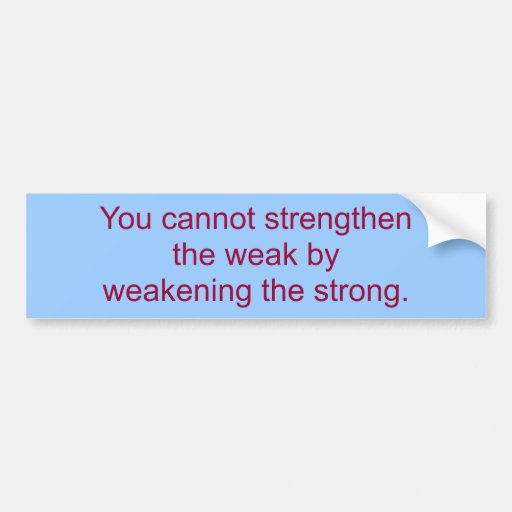 You cannot strengthen the weak by weakening the... bumper sticker
