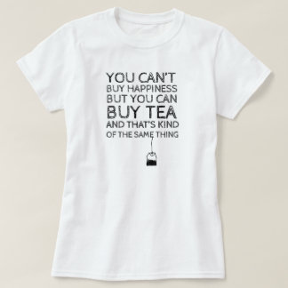 You Can't Buy Happiness... But You Can Buy Tea T Shirts