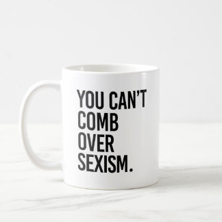 YOU CAN'T COMB OVER SEXISM - COFFEE MUG