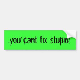 you cant fix stupid! bumper sticker