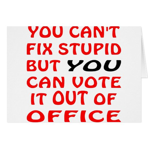 You Can't Fix Stupid You Can Vote It Out Of Office Card