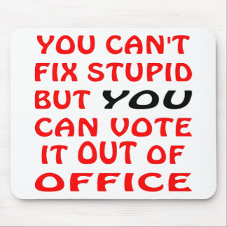 You Can't Fix Stupid You Can Vote It Out Of Office Mouse Pad