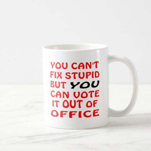 You Can't Fix Stupid You Can Vote It Out Of Office Coffee Mugs