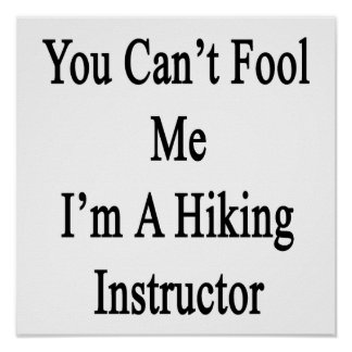 You Can't Fool Me I'm A Hiking Instructor Posters