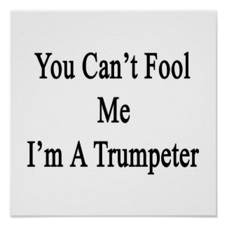 You Can't Fool Me I'm A Trumpeter Posters