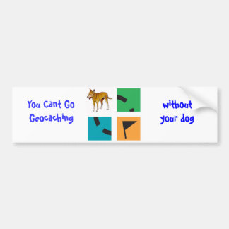 You Cant Go Geocaching , without your dog Bumper Sticker