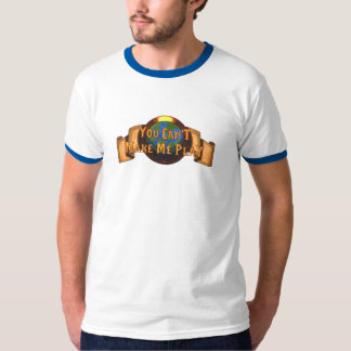 You Can't Make Me Play, T-shirt, any style T-Shirt
