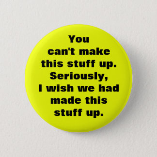 You can't make this stuff up 6 cm round badge