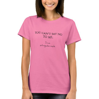 You can't say no to me. I'm on anti-rejection meds T-Shirt
