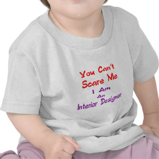 You can't scare me I am an Interior Designer. Tshirts