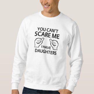 You Can't Scare Me, I Have Daughters Sweatshirt