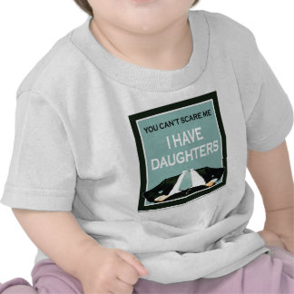 """""""You Can't Scare me. I Have Daughters!"""" T Shirt"""
