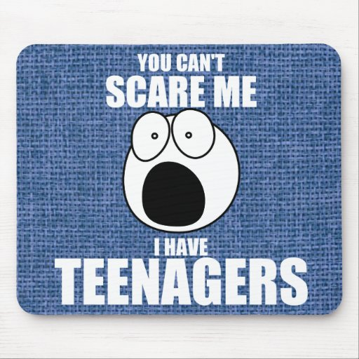 You can't scare me, I have teenagers Mouse Pad