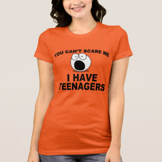 You can't scare me, I have teenagers T-Shirt