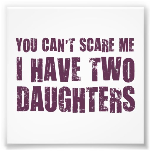 You Can't Scare Me I Have Two Daughters Photograph