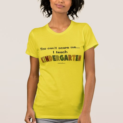 You Can't Scare Me...I Teach Kindergarten Tee Shirts