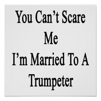 You Can't Scare Me I'm Married To A Trumpeter Print