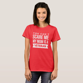 You can't scare me, my mom is a Veteran T-Shirt