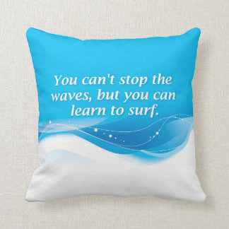 You can't stop the waves but you can learn to surf cushion