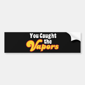 You Caught the Vapors Bumper Stickers