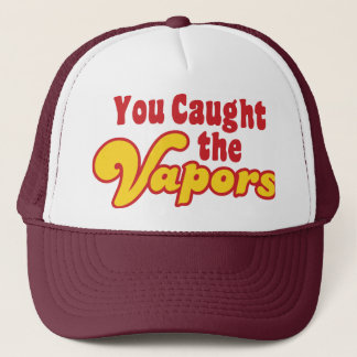 You Caught the Vapors Trucker Hat