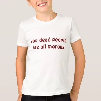 you dead people are all morons T-Shirt
