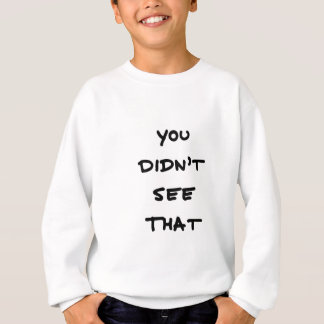 you didnt see that sweatshirt