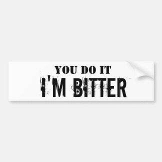 You Do It, I'm Bitter Bumper Sticker